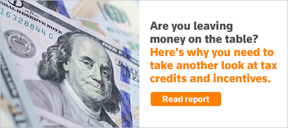 Are you leaving money on the table? Here's why you need to take another look at tax credits and incentives. Read report.